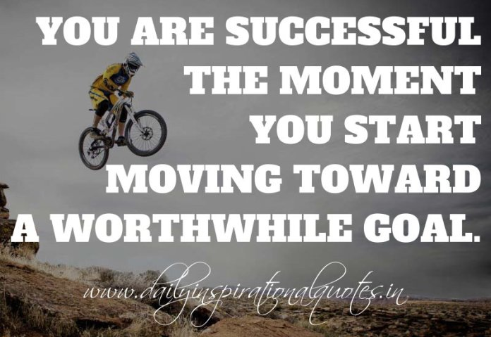 You are successful the moment you start moving toward a worthwhile goal. ~ Anonymous ( Motivational Quotes )