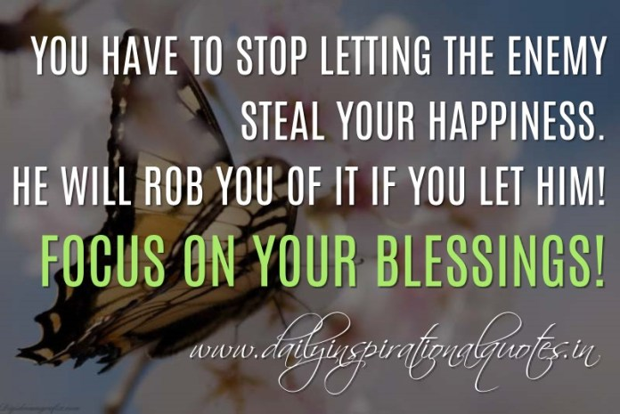 You have to stop letting the enemy steal your happiness. He will rob you of it if you let him! Focus on your blessings! ~ Anonymous ( Happiness Quotes )