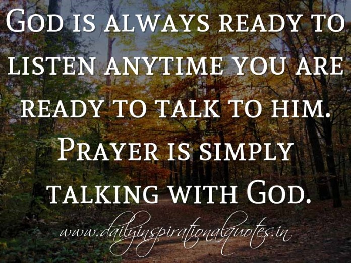God is always ready to listen anytime you are ready to talk to him. Prayer is simply talking with God. ~ Anonymous ( Spiritual Quotes )