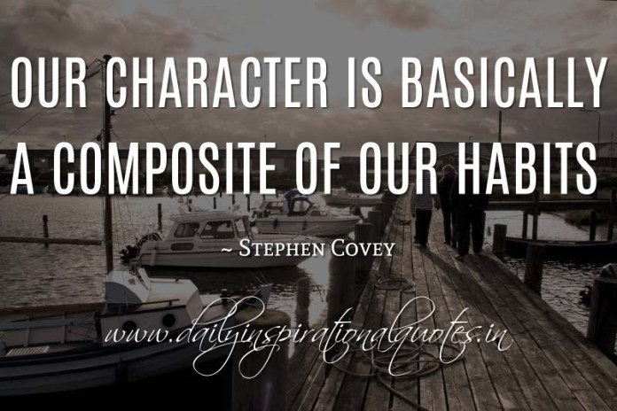 Our character is basically a composite of our habits. ~ Stephen Covey ( Personality Quotes )