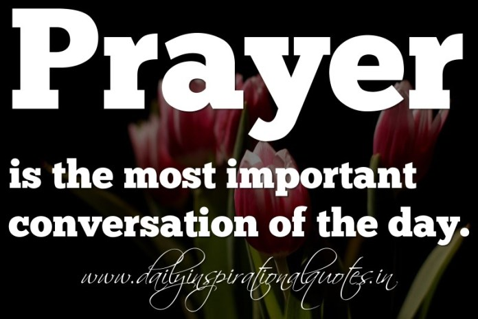 Prayer is the most important conversation of the day. ~ Anonymous ( Spiritual Quotes )
