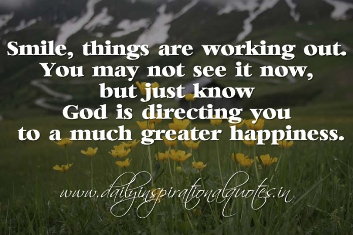 Smile, things are working out. You may not see it now, but just know God is directing you to a much greater happiness. ~ Anonymous ( Motivational Quotes )