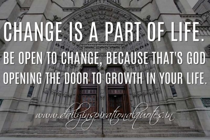 Change is a part of life. Be open to change, because that's God opening the door to growth in your life. ~ Anonymous ( Inspiring Quotes )