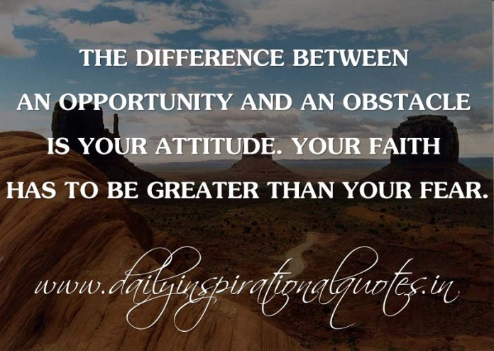 The difference between an opportunity and an obstacle is your attitude. Your faith has to be greater than your fear. ~ Anonymous ( Inspiring Quotes )