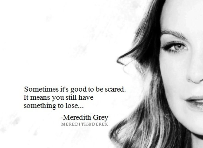 Sometime it's good to be scared. It means you still have something to lose. ~ Meredith Grey