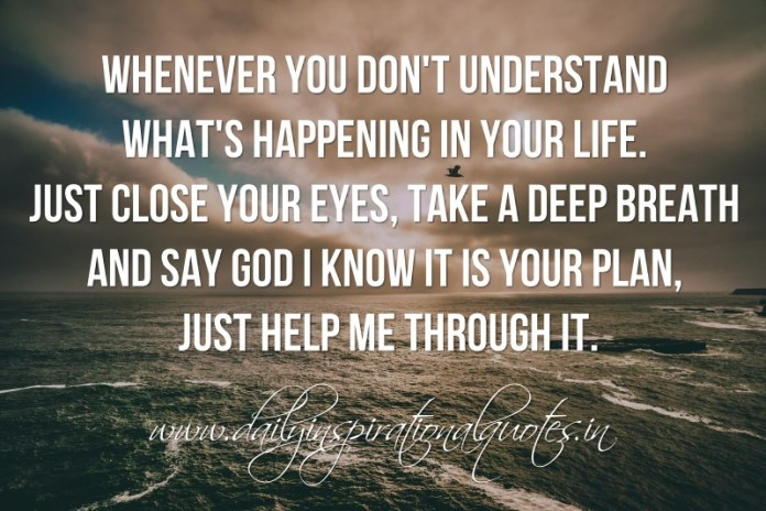 Whenever you don't understand what's happening in your life. just close your eyes, take a deep breath and say God I know it is your plan, just help me through it.
