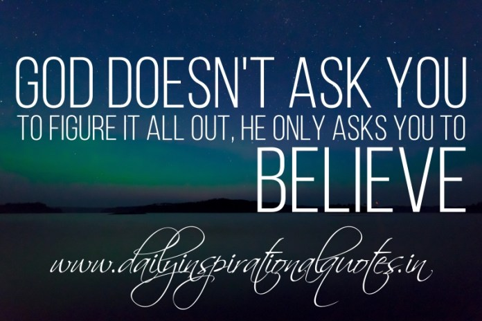 God doesn't ask you to figure it all out, he only asks you to believe.