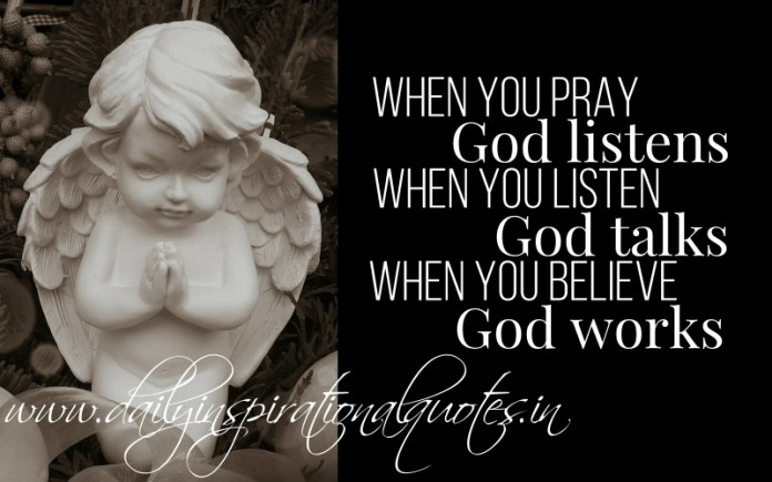When you pray God listens, When you listen God talks, When you believe God works.