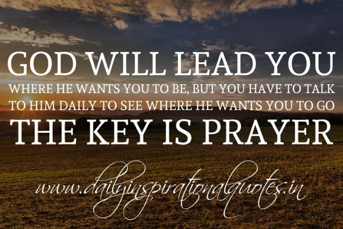 God will lead you where he wants you to be, but you have to talk to him daily to see where he wants you to go. The key is prayer.