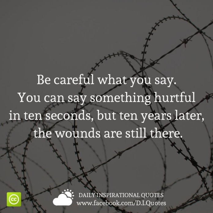 Be careful what you say. You can say something hurtful in ten seconds, but ten years later, the wounds are still there.