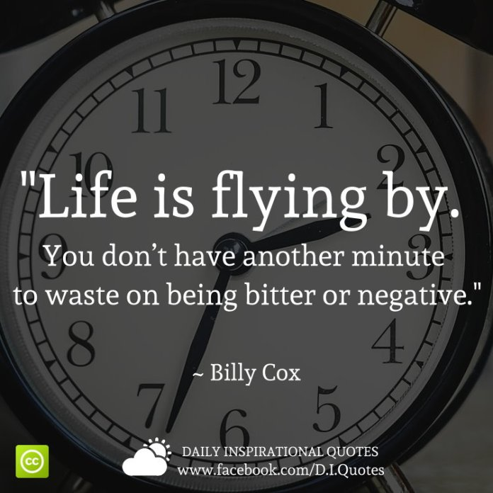 """""""Life is flying by. You don't have another minute to waste on being bitter or negative."""" ~ Billy Cox"""