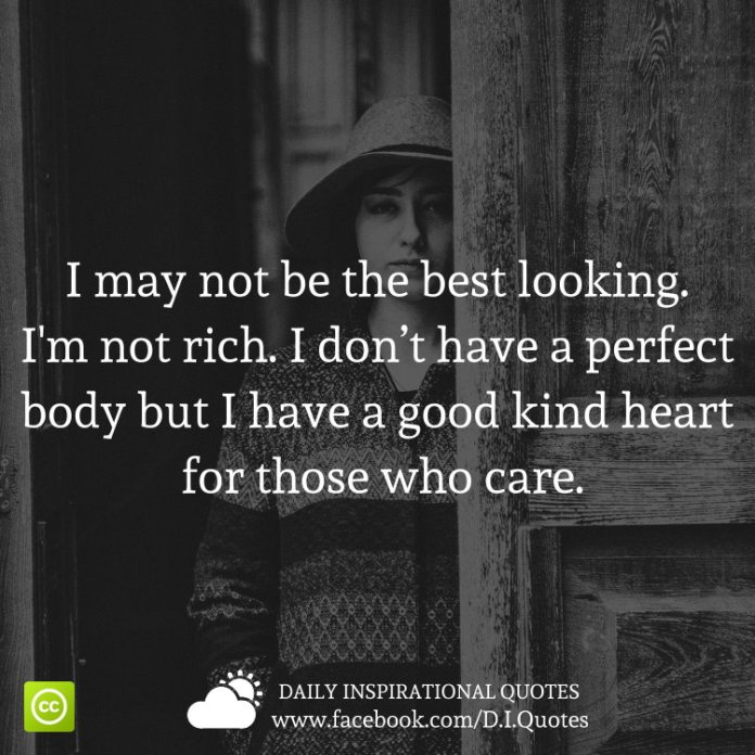 I may not be the best looking. I'm not rich. I don't have a perfect body but I have a good kind heart for those who care.