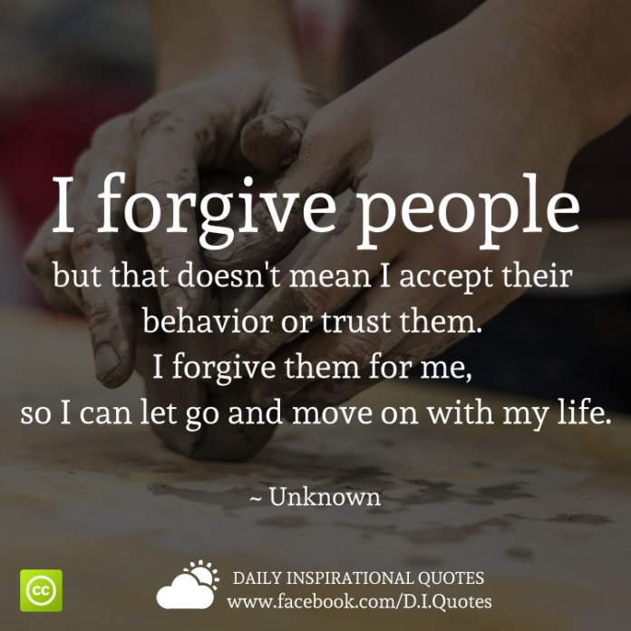I forgive people but that doesn't mean I accept their behavior or trust them. I forgive them for me, so I can let go and move on with my life. ~ Unknown