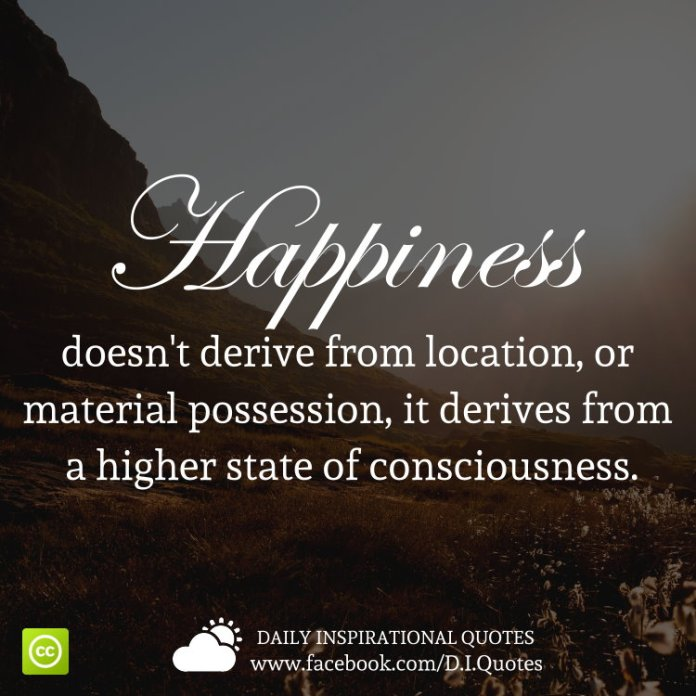Happiness doesn't derive from location, or material possession, it derives from a higher state of consciousness.