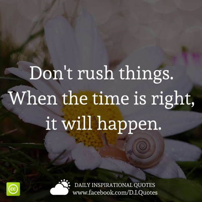 Don't rush things. When the time is right, it will happen.