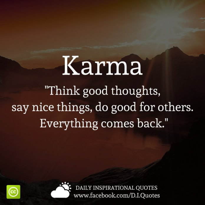 "Karma ""Think good thoughts, say nice things, do good for others. Everything comes back."""