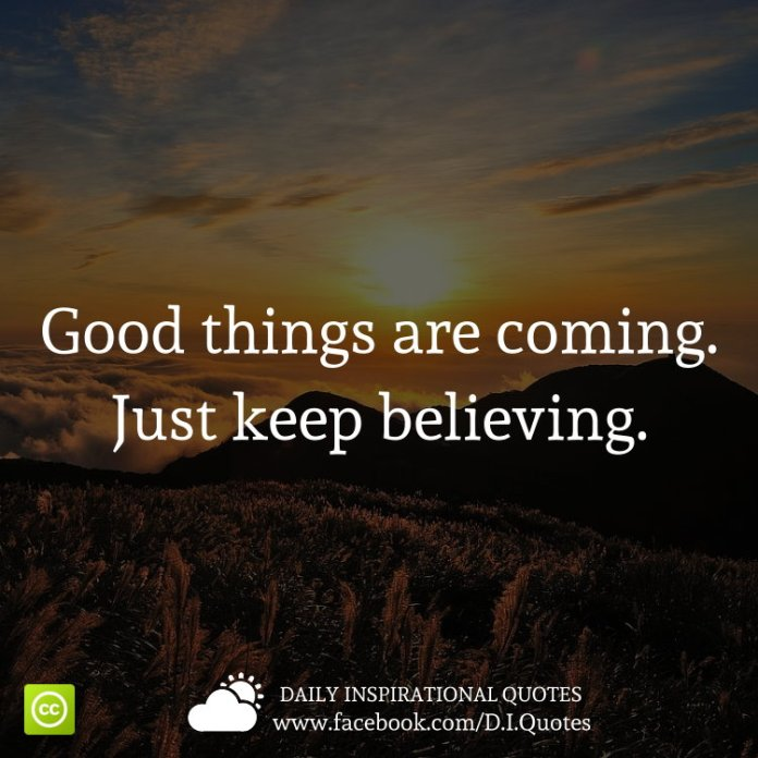 Good things are coming. Just keep believing.