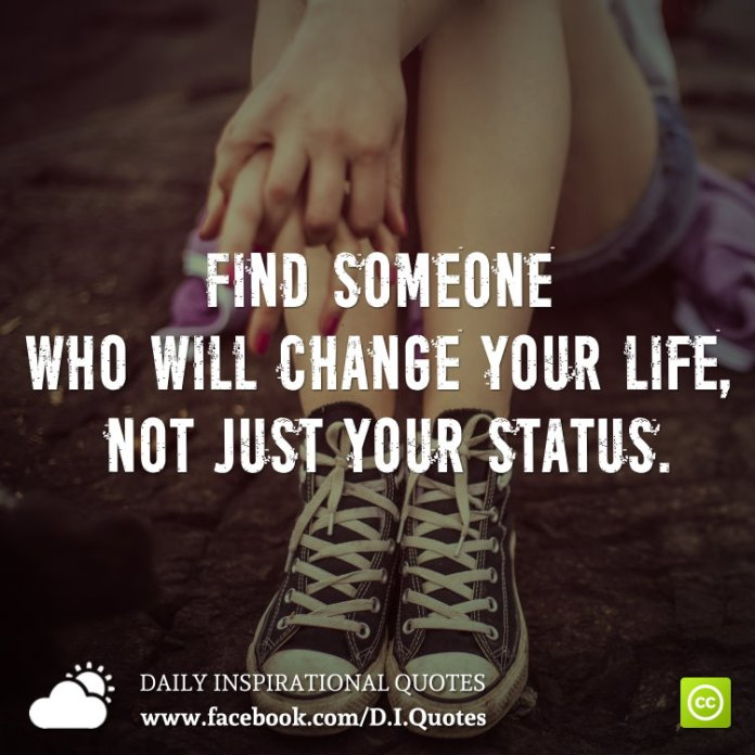 Find someone who will change your life, not just your status.