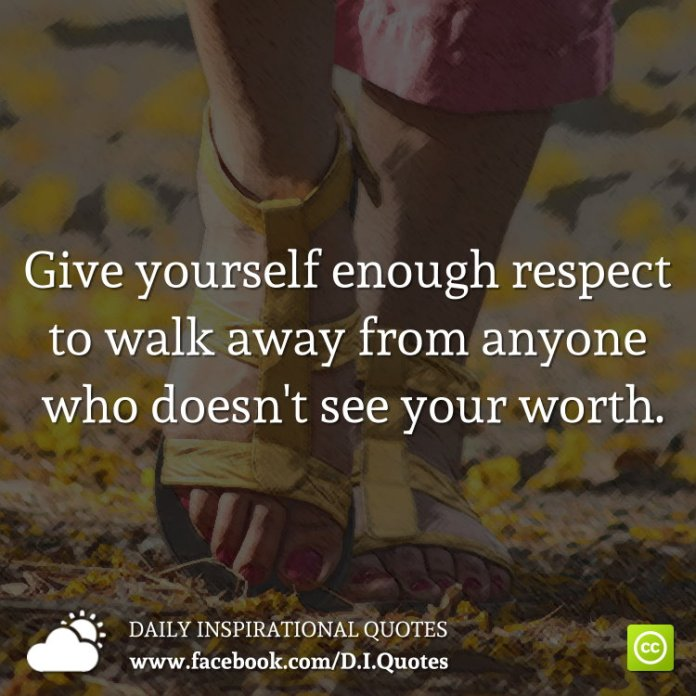 Give yourself enough respect to walk away from anyone who doesn't see your worth.