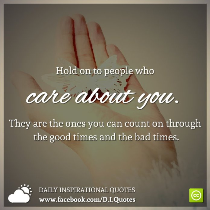 Hold on to people who care about you. They are the ones you can count on through the good times and the bad times.