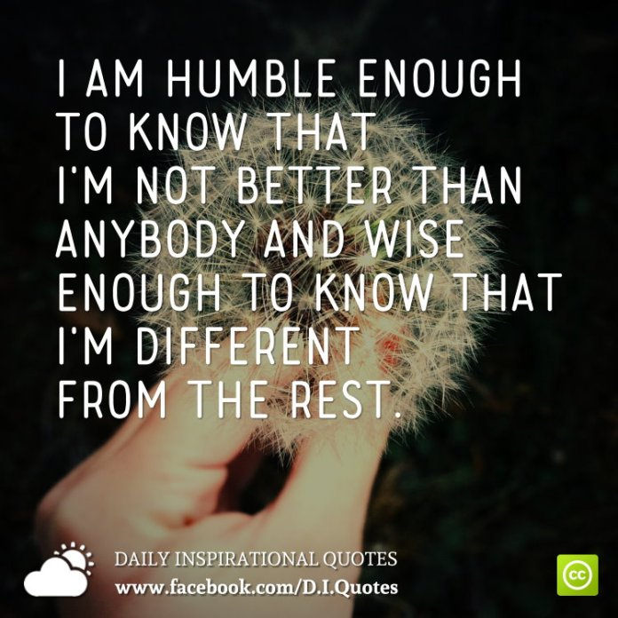 I am humble enough to know that I'm not better than anybody and wise enough to know that I'm different from the rest.