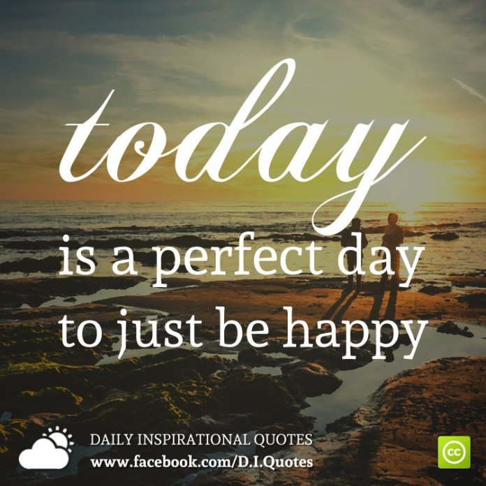 TODAY is a perfect day to just be happy.