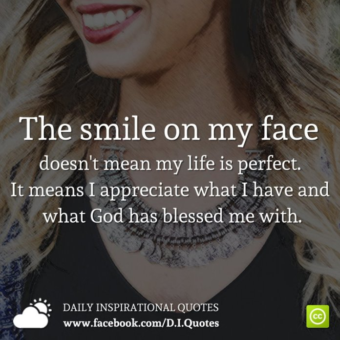 The smile on my face doesn't mean my life is perfect. It means I appreciate what I have and what God has blessed me with.