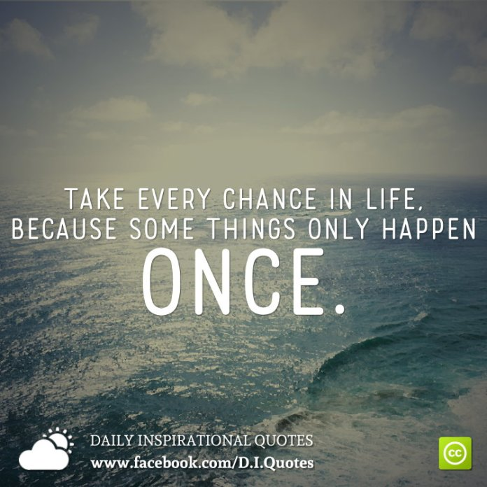 Take every chance in life, because some things only happen once.