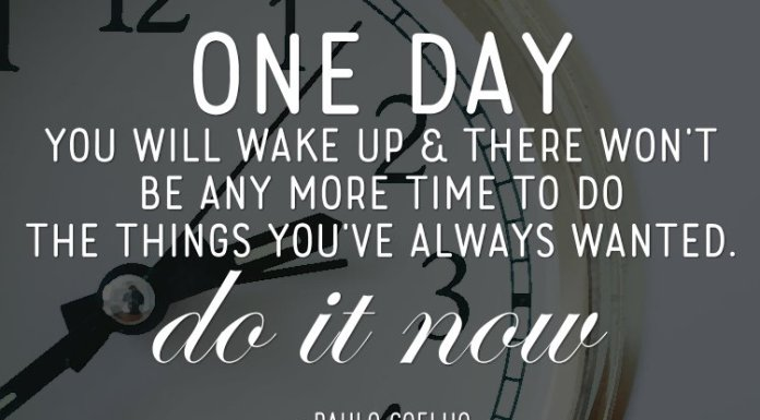 One day you will wake up & there won't be any more time to do the things you've always wanted. Do it now. ~ Paulo Coelho