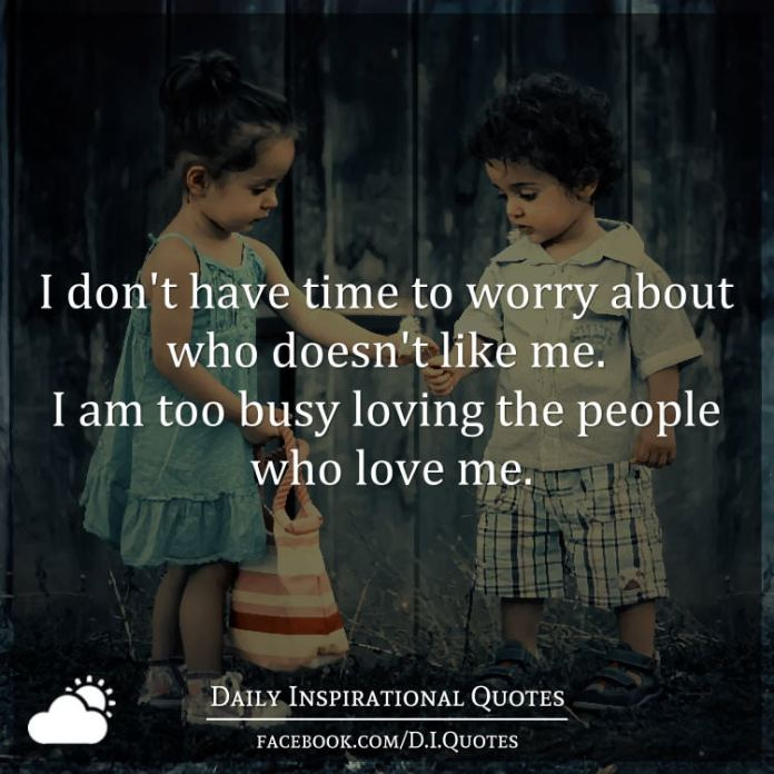 I don't have time to worry about who doesn't like me. I am too busy loving the people who love me.