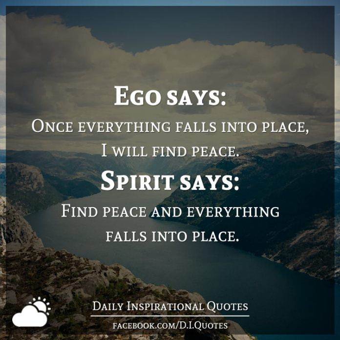 Ego says: Once everything falls into place, I will find peace. Spirit says: Find peace and everything falls into place.