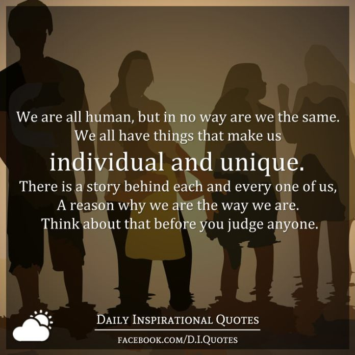 We are all human, but in no way are we the same. We all have things that make us individual and unique. There is a story behind each and every one of us, A reason why we are the way we are. Think about that before you judge anyone.