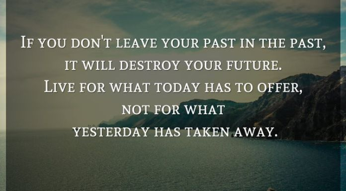 If you don't leave your past in the past, it will destroy your future. Live for what today has to offer, not for what yesterday has taken away.
