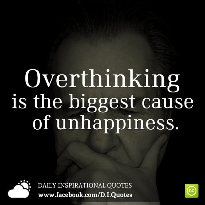 Overthinking is the biggest cause of unhappiness.
