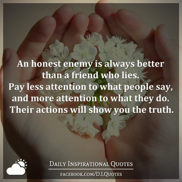 An honest enemy is always better than a friend who lies. Pay less attention to what people say, and more attention to what they do. Their actions will show you the truth.