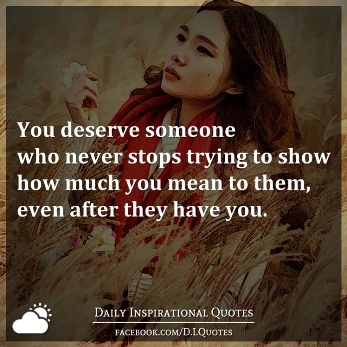 You deserve someone who never stops trying to show how much you mean to them, even after they have you.