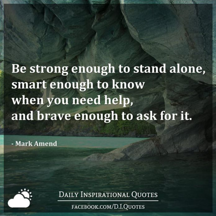 Be strong enough to stand alone, smart enough to know when you need help, and brave enough to ask for it. - Mark Amend