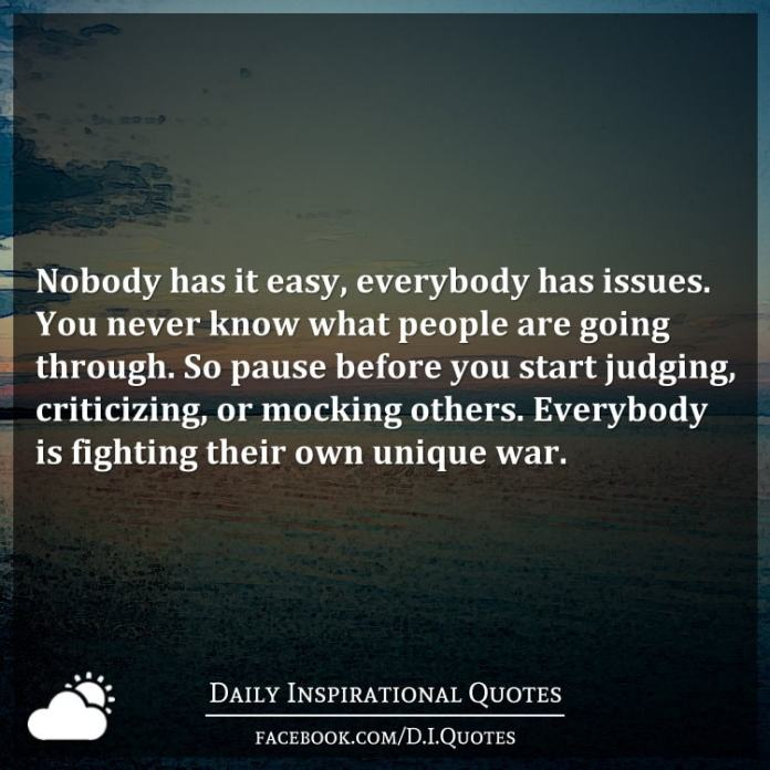 Nobody has it easy, everybody has issues. You never know what people are going through. So pause before you start judging, criticizing, or mocking others. Everybody is fighting their own unique war.