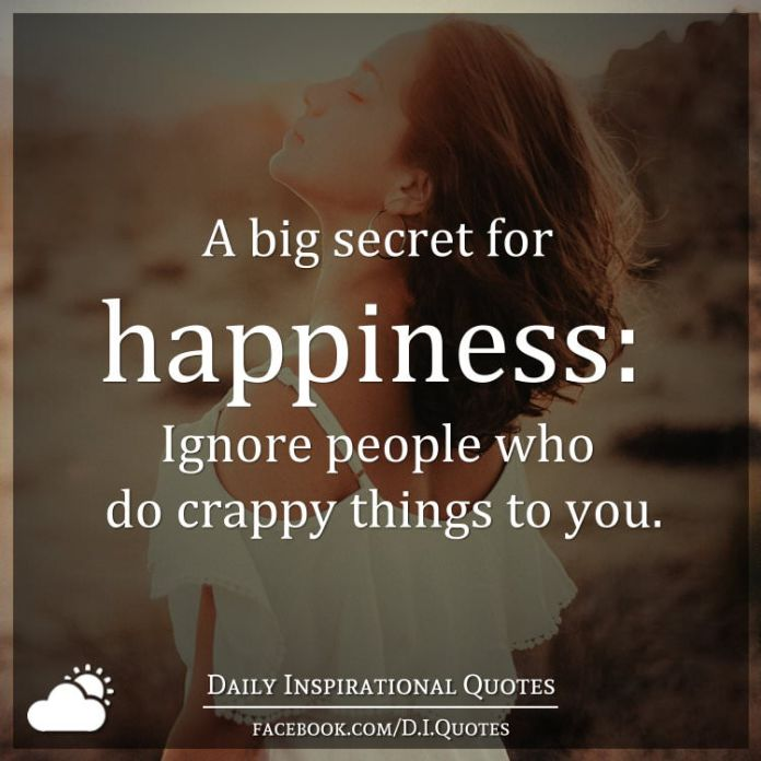A big secret for happiness: Ignore people who do crappy things to you.