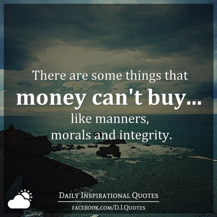There are some things that money can't buy... like manners, morals and integrity.