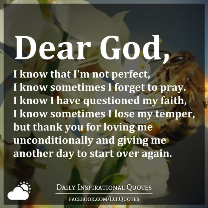 Dear God, I know that I'm not perfect, I know sometimes I forget to pray. I know I have questioned my faith, I know sometimes I lose my temper, but thank you for loving me unconditionally and giving me another day to start over again.