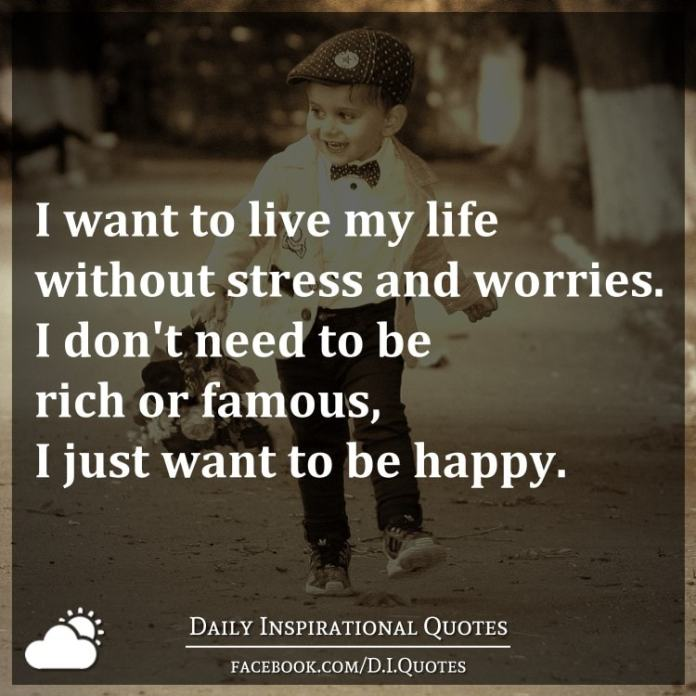 I want to live my life without stress and worries. I don't need to be rich or famous, I just want to be happy.