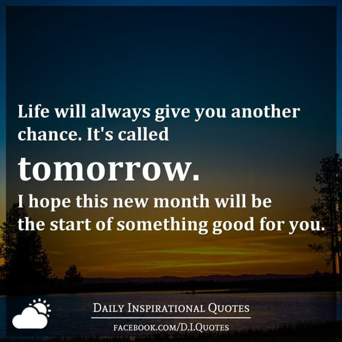 Life will always give you another chance. It's called tomorrow. I hope this new month will be the start of something good for you.