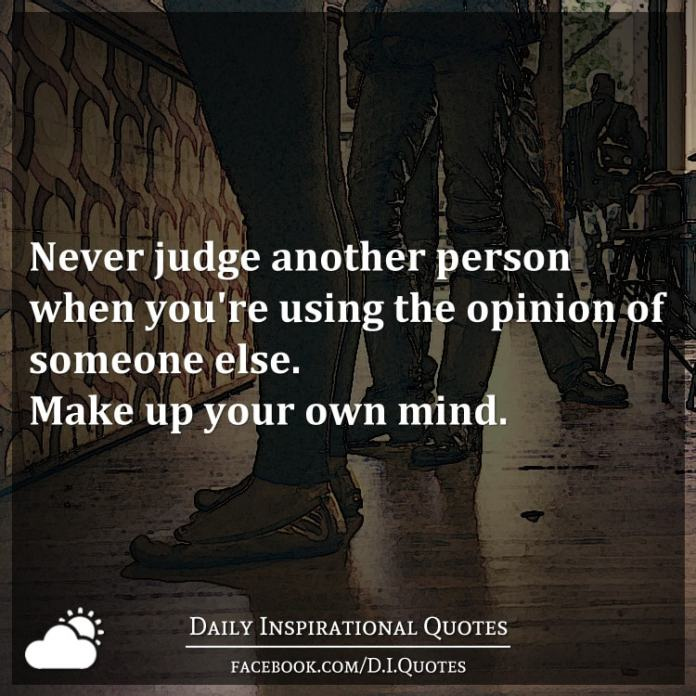 Never judge another person when you're using the opinion of someone else. Make up your own mind.