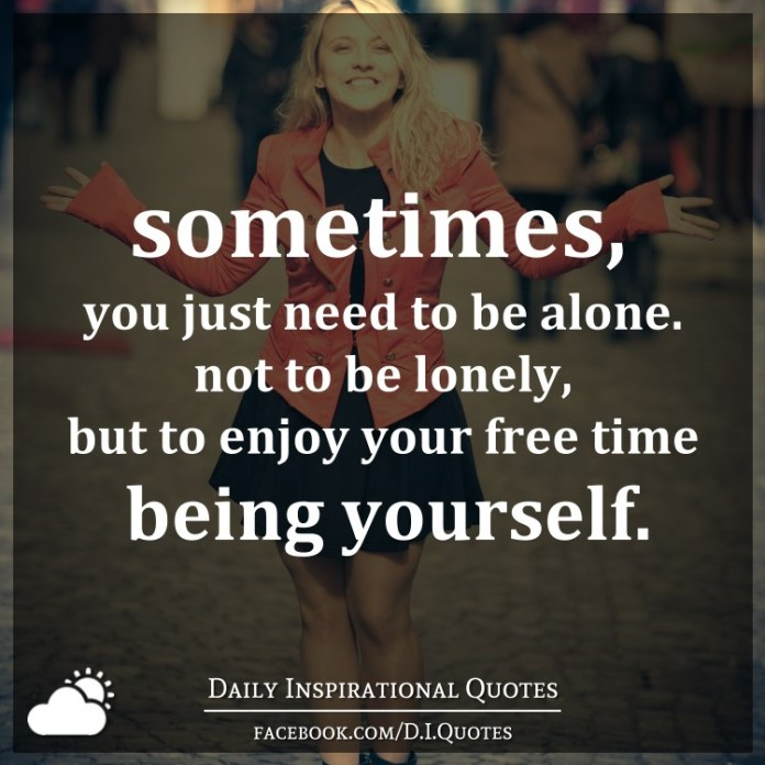 Sometimes, you just need to be alone. Not to be lonely, but to enjoy your free time being yourself.