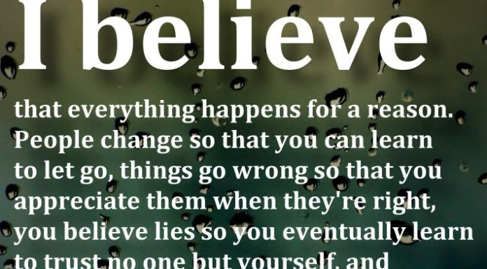 I believe that everything happens for a reason. People change so that you can learn to let go, things go wrong so that you appreciate