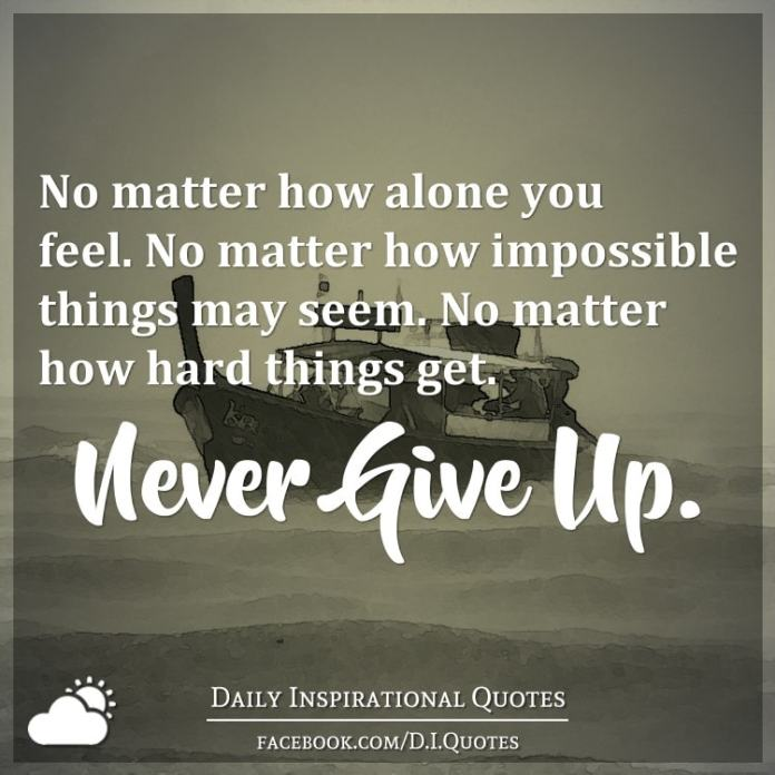 No matter how alone you feel. No matter how impossible things may seem. No matter how hard things get. Never Give Up.