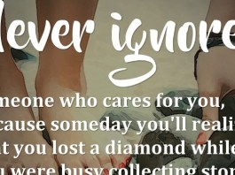 Never ignore someone who cares for you, because someday you'll realize that you lost a diamond while you were busy collecting stones.