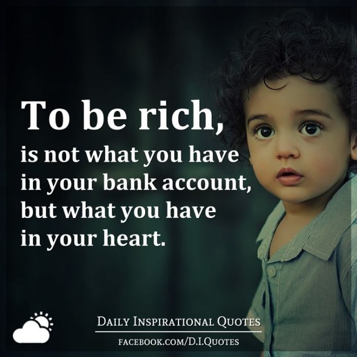 To be rich, is not what you have in your bank account, but what you have in your heart.