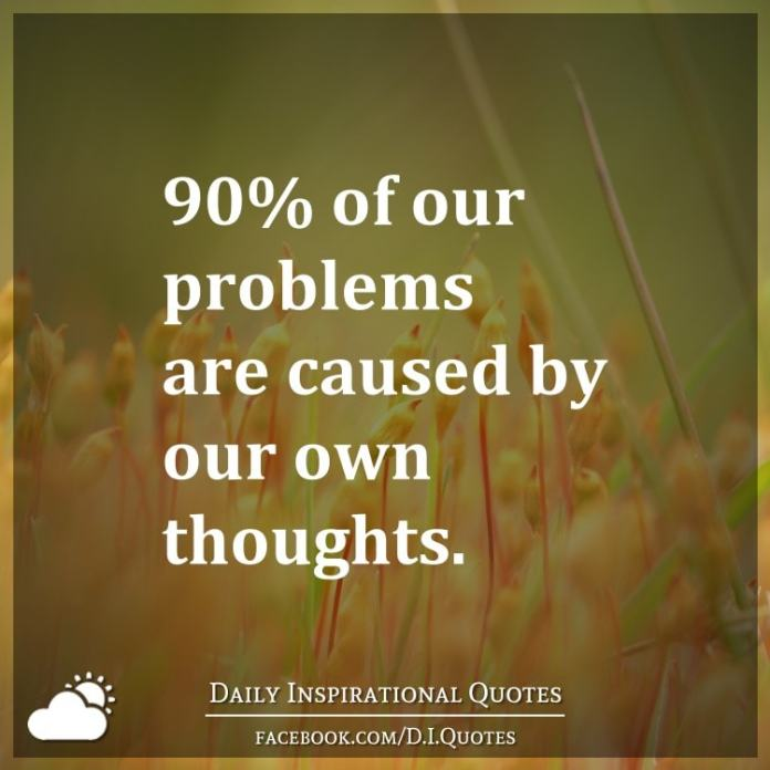 90% of our problems are caused by our own thoughts.